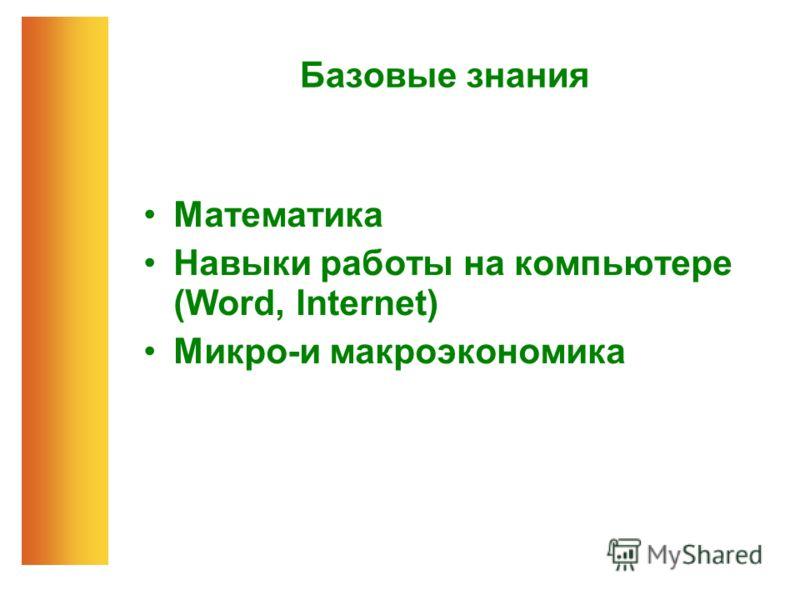 Базовые знания Математика Навыки работы на компьютере (Word, Internet) Микро-и макроэкономика