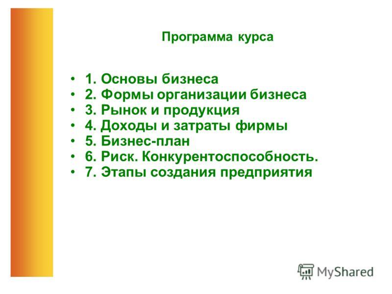 Программа курса 1. Основы бизнеса 2. Формы организации бизнеса 3. Рынок и продукция 4. Доходы и затраты фирмы 5. Бизнес-план 6. Риск. Конкурентоспособность. 7. Этапы создания предприятия