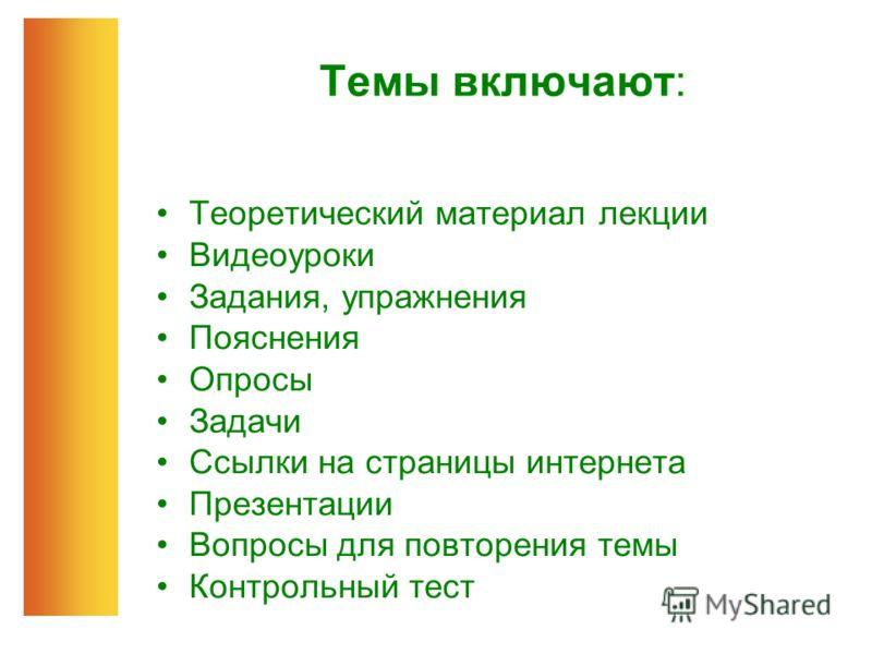 Темы включают: Теоретический материал лекции Видеоуроки Задания, упражнения Пояснения Опросы Задачи Ссылки на страницы интернета Презентации Вопросы для повторения темы Контрольный тест