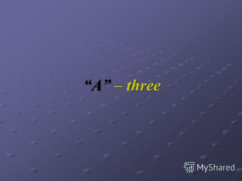 A – three