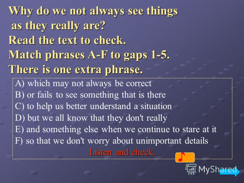 Why do we not always see things as they really are? Read the text to check. Match phrases A-F to gaps 1-5. There is one extra phrase. A) which may not always be correct B) or fails to see something that is there C) to help us better understand a situ