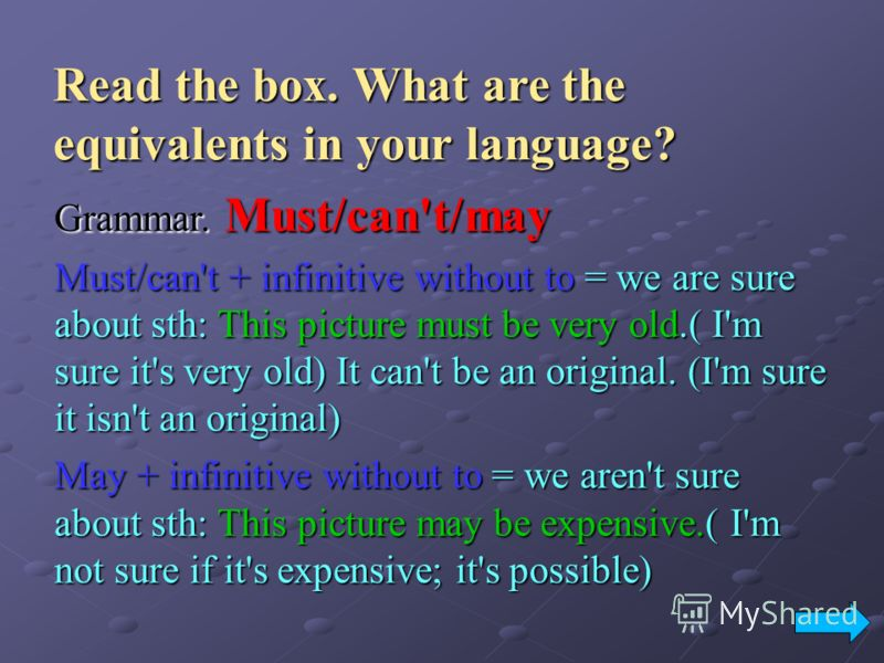 Read the box. What are the equivalents in your language? Grammar. Must/can't/may Must/can't + infinitive without to = we are sure about sth: This picture must be very old.( I'm sure it's very old) It can't be an original. (I'm sure it isn't an origin