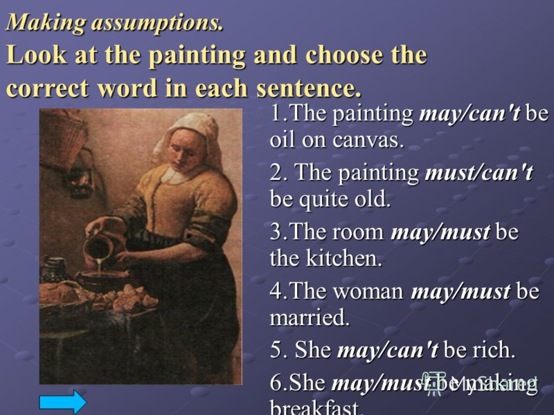 Making assumptions. Look at the painting and choose the correct word in each sentence. 1.The painting may/can't be oil on canvas. 2. The painting must/can't be quite old. 3.The room may/must be the kitchen. 4.The woman may/must be married. 5. She may