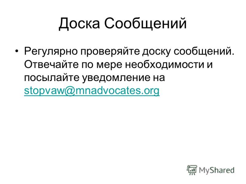 Доска Сообщений Регулярно проверяйте доску сообщений. Отвечайте по мере необходимости и посылайте уведомление на stopvaw@mnadvocates.org stopvaw@mnadvocates.org