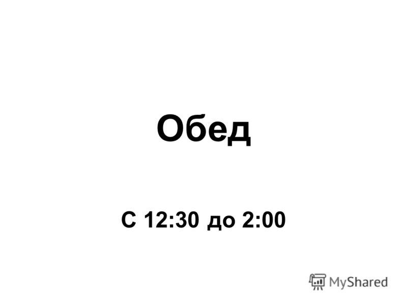Обед С 12:30 до 2:00