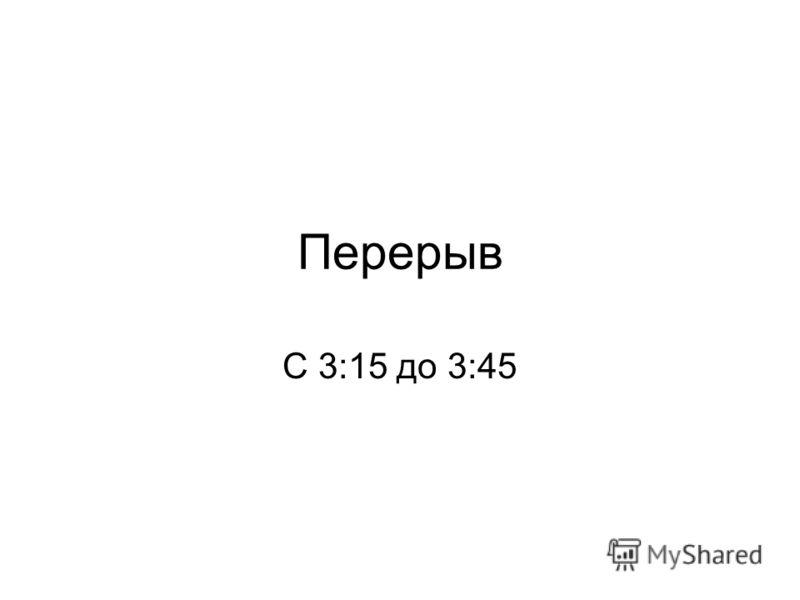 Перерыв С 3:15 до 3:45