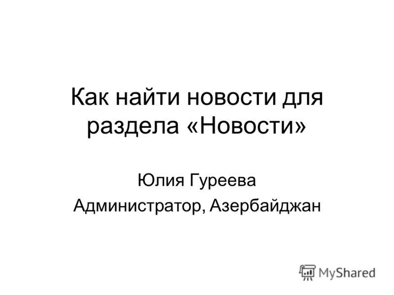 Как найти новости для раздела «Новости» Юлия Гуреева Администратор, Азербайджан