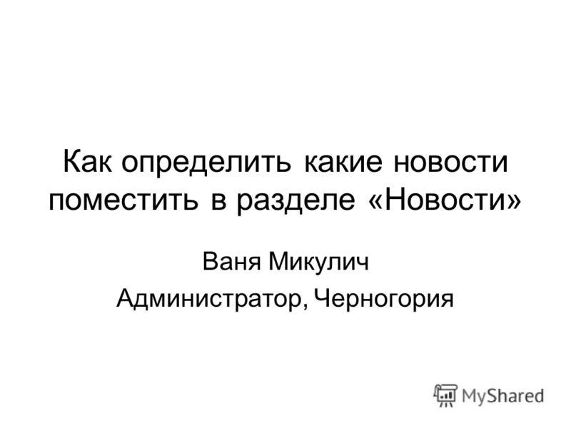Как определить какие новости поместить в разделе «Новости» Ваня Микулич Администратор, Черногория