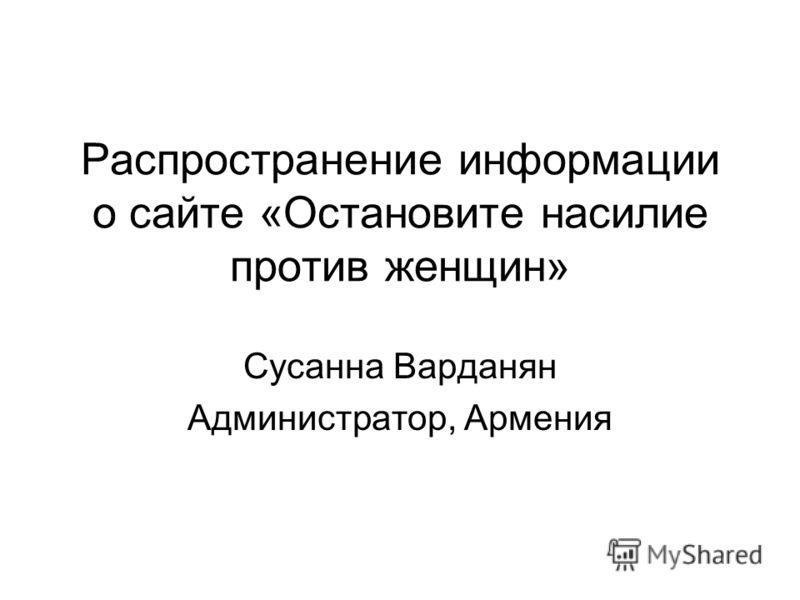 Распространение информации о сайте «Остановите насилие против женщин» Сусанна Варданян Администратор, Армения