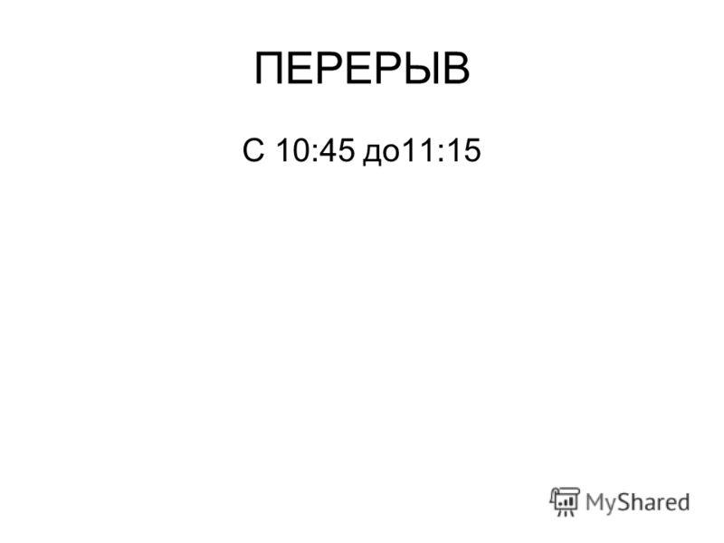 ПЕРЕРЫВ С 10:45 до11:15