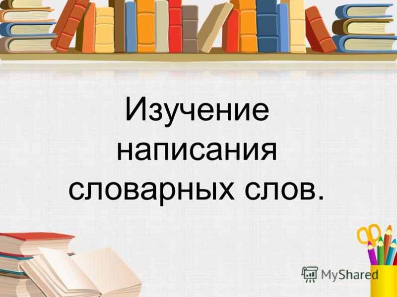 Изучение написания словарных слов.
