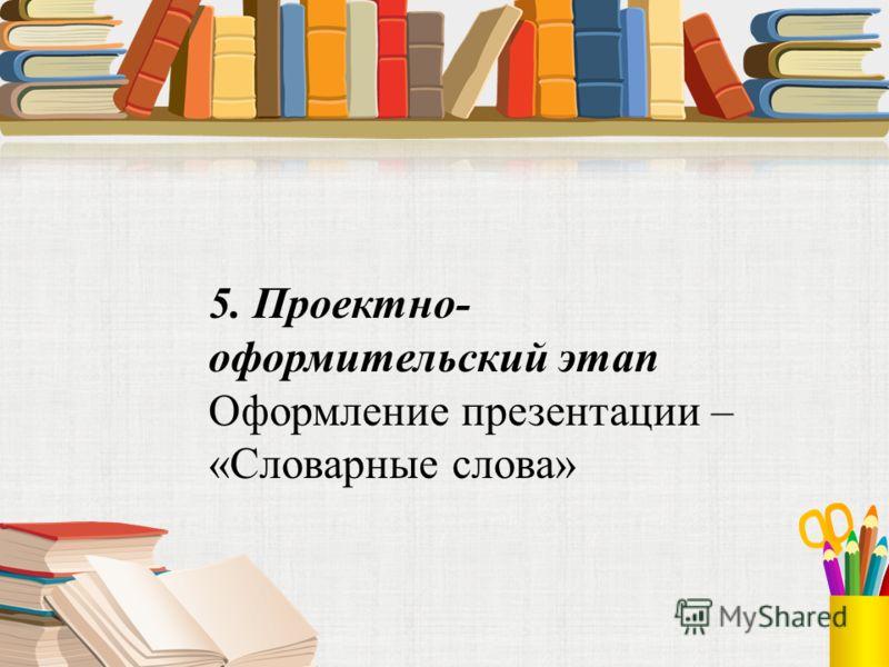 5. Проектно- оформительский этап Оформление презентации – «Словарные слова»