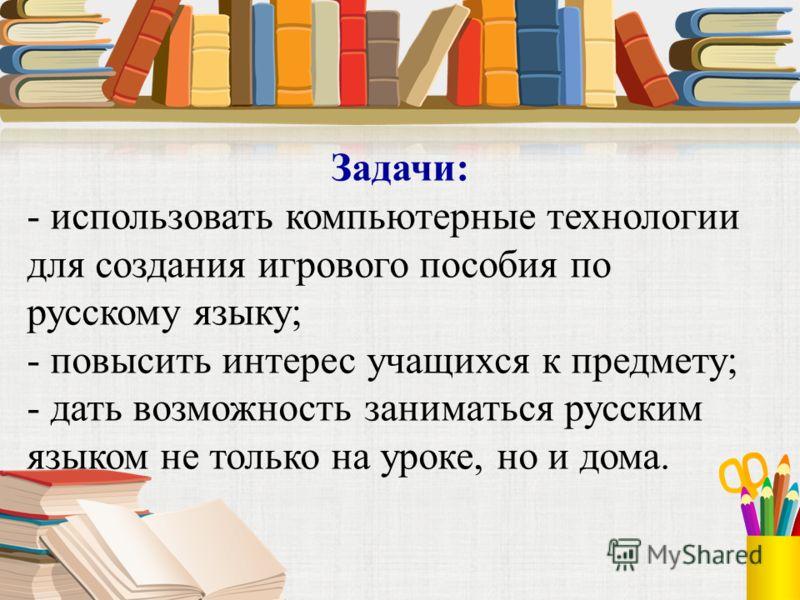 Задачи: - использовать компьютерные технологии для создания игрового пособия по русскому языку; - повысить интерес учащихся к предмету; - дать возможность заниматься русским языком не только на уроке, но и дома.