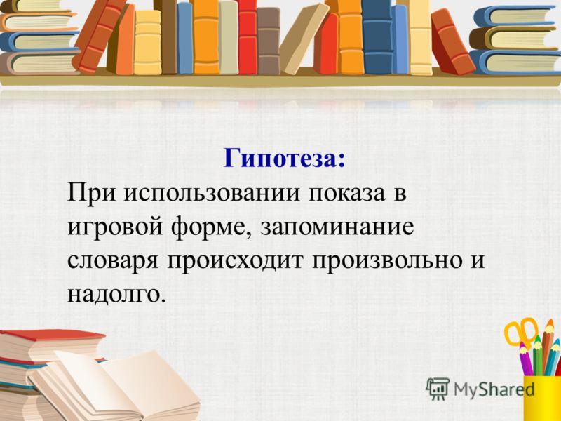 Гипотеза: При использовании показа в игровой форме, запоминание словаря происходит произвольно и надолго.