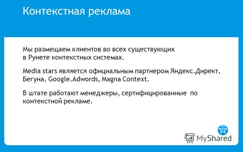 Контекстная реклама Мы размещаем клиентов во всех существующих в Рунете контекстных системах. Media stars является официальным партнером Яндекс.Директ, Бегуна, Google.Adwords, Magna Context. В штате работают менеджеры, сертифицированные по контекстно