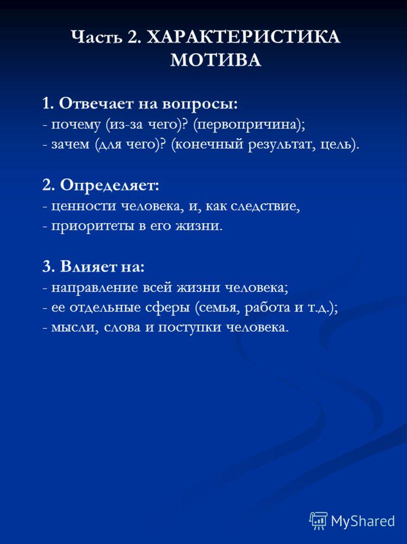 Часть 2. ХАРАКТЕРИСТИКА МОТИВА 1. Отвечает на вопросы: - почему (из-за чего)? (первопричина); - зачем (для чего)? (конечный результат, цель). 2. Определяет: - ценности человека, и, как следствие, - приоритеты в его жизни. 3. Влияет на: - направление