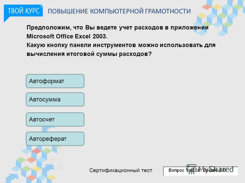Предположим, что Вы ведете учет расходов в приложении Microsoft Office Excel 2003. Какую кнопку панели инструментов можно использовать для вычисления итоговой суммы расходов? Автоформат Автосумма Автосчет Автореферат ПОВЫШЕНИЕ КОМПЬЮТЕРНОЙ ГРАМОТНОСТ