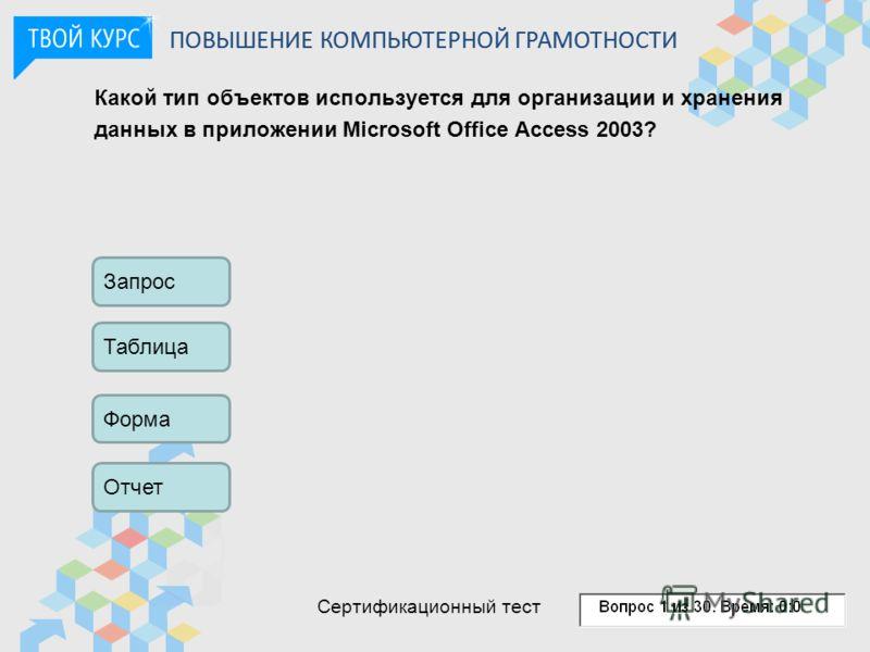 Какой тип объектов используется для организации и хранения данных в приложении Microsoft Office Access 2003? Запрос Таблица Форма Отчет ПОВЫШЕНИЕ КОМПЬЮТЕРНОЙ ГРАМОТНОСТИ Сертификационный тест