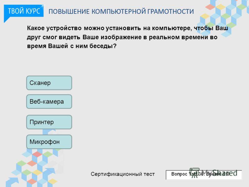 Какое устройство можно установить на компьютере, чтобы Ваш друг смог видеть Ваше изображение в реальном времени во время Вашей с ним беседы? Сканер Веб-камера Принтер Микрофон ПОВЫШЕНИЕ КОМПЬЮТЕРНОЙ ГРАМОТНОСТИ Сертификационный тест