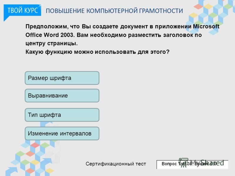 Предположим, что Вы создаете документ в приложении Microsoft Office Word 2003. Вам необходимо разместить заголовок по центру страницы. Какую функцию можно использовать для этого? Размер шрифта Выравнивание Тип шрифта Изменение интервалов ПОВЫШЕНИЕ КО