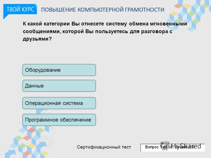К какой категории Вы отнесете систему обмена мгновенными сообщениями, которой Вы пользуетесь для разговора с друзьями? Оборудование Данные Операционная система Программное обеспечение ПОВЫШЕНИЕ КОМПЬЮТЕРНОЙ ГРАМОТНОСТИ Сертификационный тест