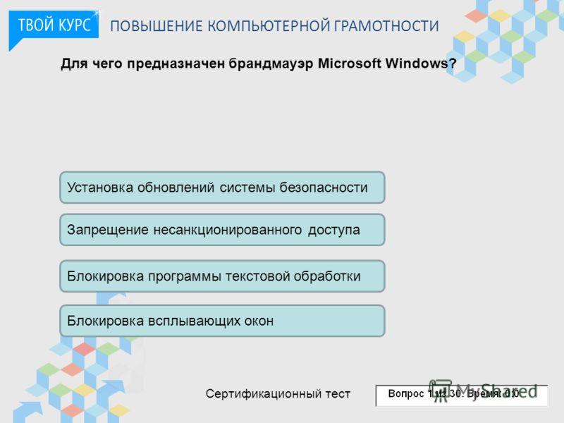 Для чего предназначен брандмауэр Microsoft Windows? Установка обновлений системы безопасности Запрещение несанкционированного доступа Блокировка программы текстовой обработки Блокировка всплывающих окон ПОВЫШЕНИЕ КОМПЬЮТЕРНОЙ ГРАМОТНОСТИ Сертификацио