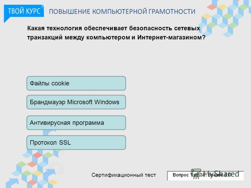 Какая технология обеспечивает безопасность сетевых транзакций между компьютером и Интернет-магазином? Файлы cookie Брандмауэр Microsoft Windows Антивирусная программа Протокол SSL ПОВЫШЕНИЕ КОМПЬЮТЕРНОЙ ГРАМОТНОСТИ Сертификационный тест