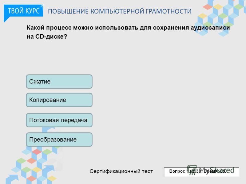 Какой процесс можно использовать для сохранения аудиозаписи на CD-диске? Сжатие Копирование Потоковая передача Преобразование ПОВЫШЕНИЕ КОМПЬЮТЕРНОЙ ГРАМОТНОСТИ Сертификационный тест