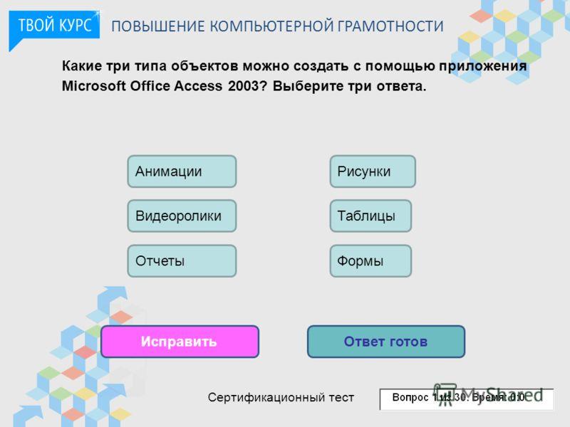 Какие три типа объектов можно создать с помощью приложения Microsoft Office Access 2003? Выберите три ответа. ИсправитьОтвет готов Видеоролики Отчеты АнимацииРисунки Таблицы Формы ПОВЫШЕНИЕ КОМПЬЮТЕРНОЙ ГРАМОТНОСТИ Сертификационный тест