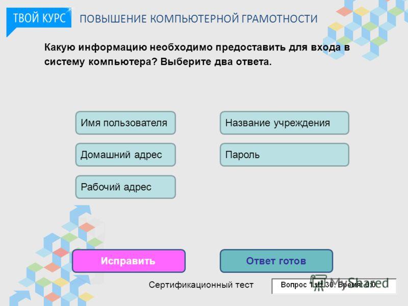 Какую информацию необходимо предоставить для входа в систему компьютера? Выберите два ответа. ИсправитьОтвет готов Домашний адрес Рабочий адрес Имя пользователяНазвание учреждения Пароль ПОВЫШЕНИЕ КОМПЬЮТЕРНОЙ ГРАМОТНОСТИ Сертификационный тест