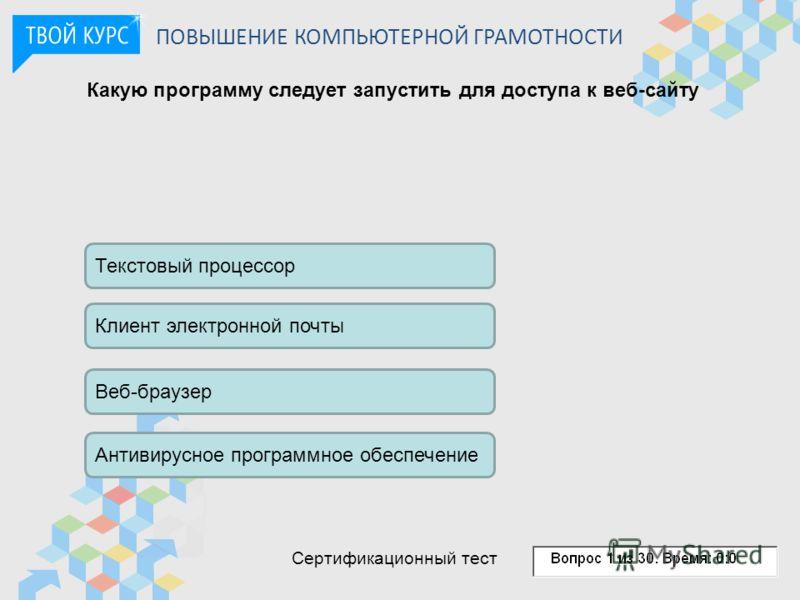 Какую программу следует запустить для доступа к веб-сайту Текстовый процессор Клиент электронной почты Веб-браузер Антивирусное программное обеспечение ПОВЫШЕНИЕ КОМПЬЮТЕРНОЙ ГРАМОТНОСТИ Сертификационный тест