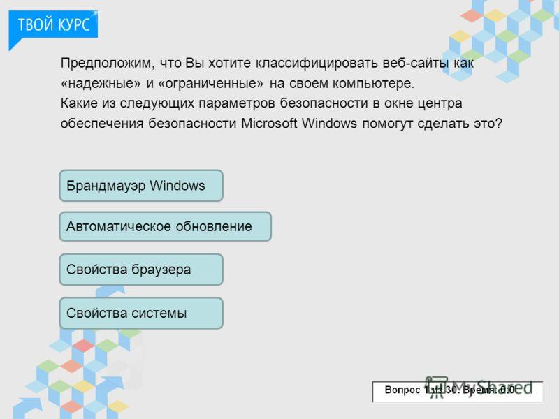 Предположим, что Вы хотите классифицировать веб-сайты как «надежные» и «ограниченные» на своем компьютере. Какие из следующих параметров безопасности в окне центра обеспечения безопасности Microsoft Windows помогут сделать это? Брандмауэр Windows Авт