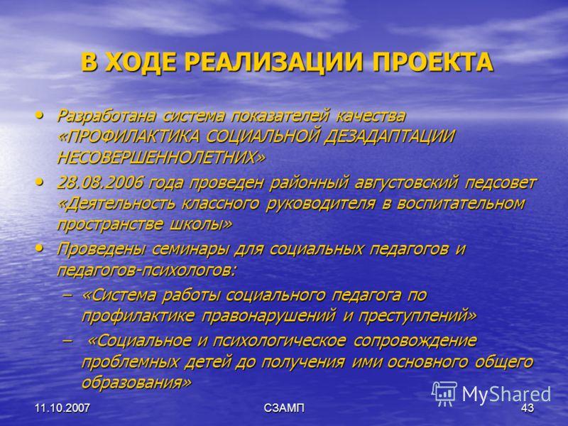11.10.2007СЗАМП43 В ХОДЕ РЕАЛИЗАЦИИ ПРОЕКТА Разработана система показателей качества «ПРОФИЛАКТИКА СОЦИАЛЬНОЙ ДЕЗАДАПТАЦИИ НЕСОВЕРШЕННОЛЕТНИХ» Разработана система показателей качества «ПРОФИЛАКТИКА СОЦИАЛЬНОЙ ДЕЗАДАПТАЦИИ НЕСОВЕРШЕННОЛЕТНИХ» 28.08.20