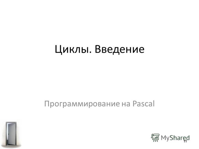 Программирование на Pascal Циклы. Введение 11