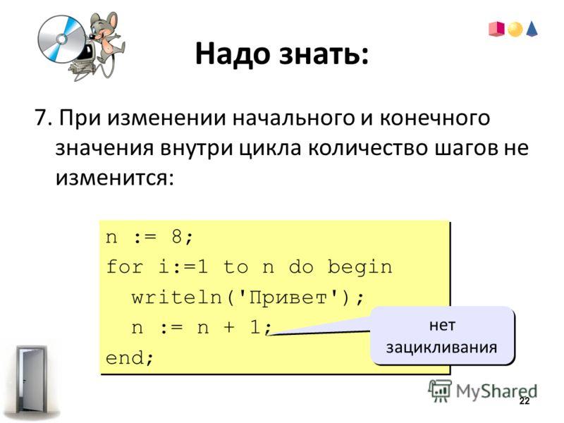 Надо знать: 7. При изменении начального и конечного значения внутри цикла количество шагов не изменится: n := 8; for i:=1 to n do begin writeln('Привет'); n := n + 1; end; n := 8; for i:=1 to n do begin writeln('Привет'); n := n + 1; end; нет зацикли
