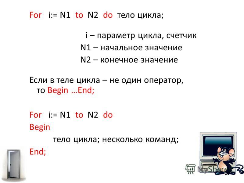 For i:= N1 to N2 do тело цикла; i – параметр цикла, счетчик N1 – начальное значение N2 – конечное значение Если в теле цикла – не один оператор, то Begin …End; For i:= N1 to N2 do Begin тело цикла; несколько команд; End; 24