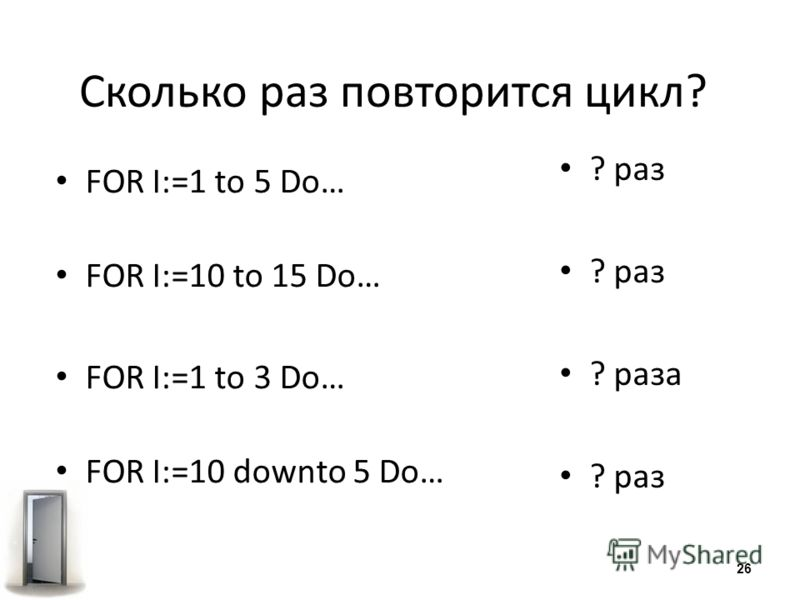 Сколько раз повторится цикл? FOR I:=1 to 5 Do… FOR I:=10 to 15 Do… FOR I:=1 to 3 Do… FOR I:=10 downto 5 Do… ? раз ? раза ? раз 26