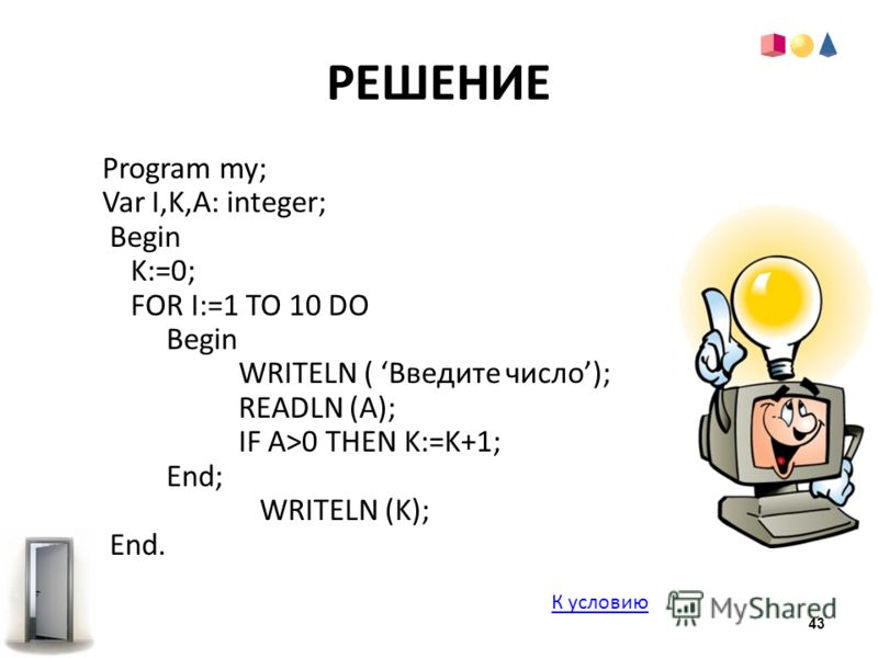 РЕШЕНИЕ Program my; Var I,K,A: integer; Begin K:=0; FOR I:=1 TO 10 DO Begin WRITELN ( Введите число); READLN (A); IF A>0 THEN K:=K+1; End; WRITELN (K); End. К условию 43