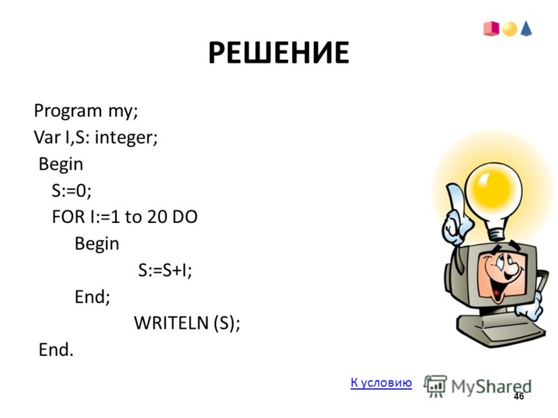 РЕШЕНИЕ Program my; Var I,S: integer; Begin S:=0; FOR I:=1 to 20 DO Begin S:=S+I; End; WRITELN (S); End. К условию 46