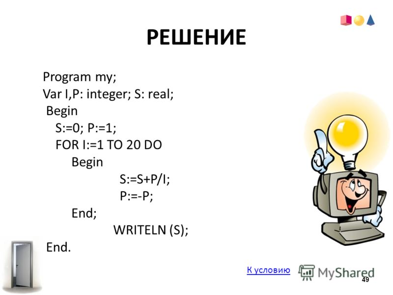 РЕШЕНИЕ Program my; Var I,Р: integer; S: real; Begin S:=0; P:=1; FOR I:=1 TO 20 DO Begin S:=S+P/I; P:=-P; End; WRITELN (S); End. К условию 49