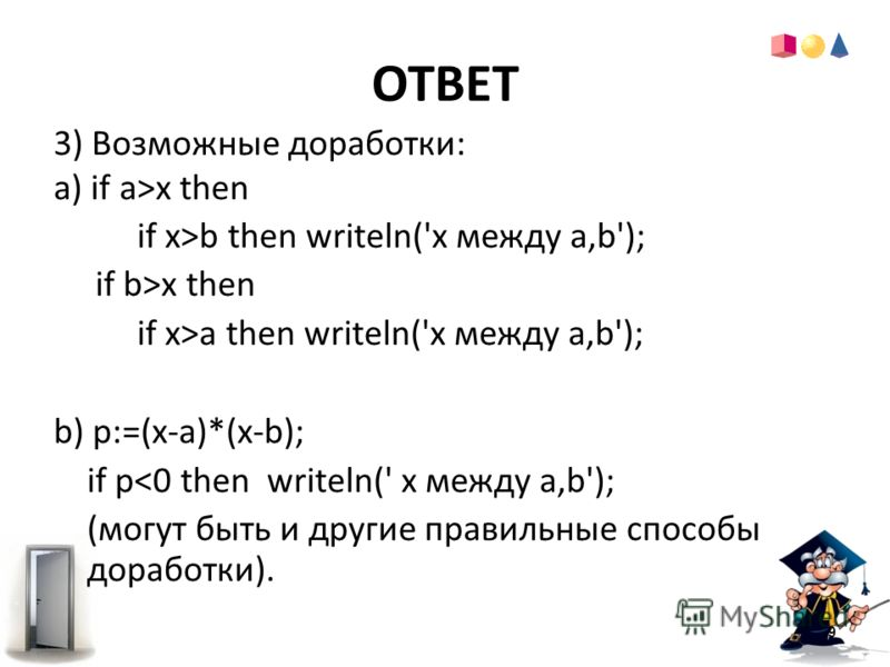ОТВЕТ 9 3) Возможные доработки: a) if a>x then if x>b then writeln('x между a,b'); if b>x then if x>a then writeln('x между a,b'); b) p:=(x-a)*(x-b); if p