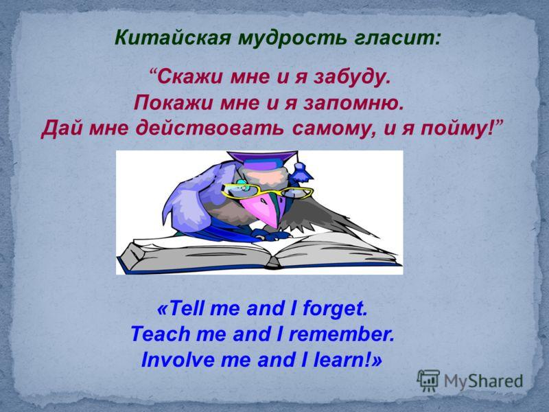 Китайская мудрость гласит: Скажи мне и я забуду. Покажи мне и я запомню. Дай мне действовать самому, и я пойму! «Tell me and I forget. Teach me and I remember. Involve me and I learn!»