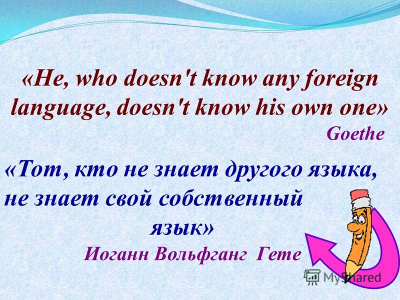 «Не, who doesn't know any foreign language, doesn't know his own one» Goethe «Тот, кто не знает другого языка, не знает свой собственный язык» Иоганн Вольфганг Гете