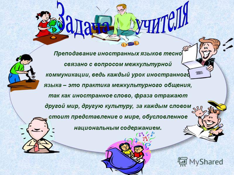 Преподавание иностранных языков тесно связано с вопросом межкультурной коммуникации, ведь каждый урок иностранного языка – это практика межкультурного общения, так как иностранное слово, фраза отражают другой мир, другую культуру, за каждым словом ст