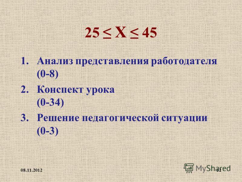 25 Х 45 1.Анализ представления работодателя (0-8) 2.Конспект урока (0-34) 3.Решение педагогической ситуации (0-3) 08.11.201212
