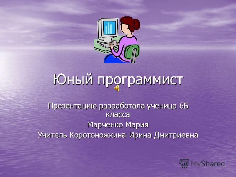Юный программист Презентацию разработала ученица 6Б класса Марченко Мария Учитель Коротоножкина Ирина Дмитриевна