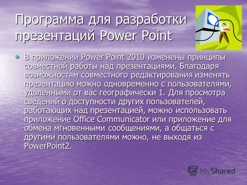 Программа для разработки презентаций Power Point В приложении Power Point 2010 изменены принципы совместной работы над презентациями. Благодаря возможностям совместного редактирования изменять презентацию можно одновременно с пользователями, удаленны