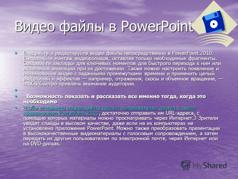 Видео файлы в PowerPoint Внедряйте и редактируйте видео файлы непосредственно в PowerPoint 2010. Выполняйте монтаж видеороликов, оставляя только необходимые фрагменты. Создавайте закладки для ключевых моментов для быстрого перехода к ним или включени