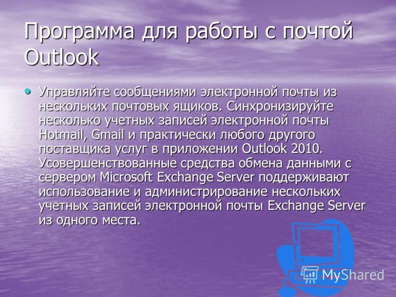 Программа для работы с почтой Outlook Управляйте сообщениями электронной почты из нескольких почтовых ящиков. Синхронизируйте несколько учетных записей электронной почты Hotmail, Gmail и практически любого другого поставщика услуг в приложении Outloo