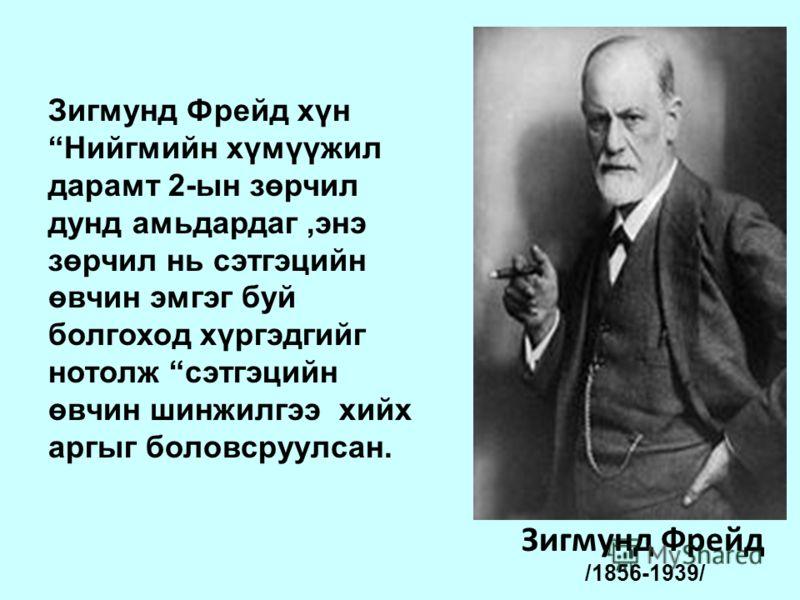 Зигмунд Фрейд /1856-1939/ Зигмунд Фрейд хүн Нийгмийн хүмүүжил дарамт 2-ын зөрчил дунд амьдардаг,энэ зөрчил нь сэтгэцийн өвчин эмгэг буй болгоход хүргэдгийг нотолж сэтгэцийн өвчин шинжилгээ хийх аргыг боловсруулсан.